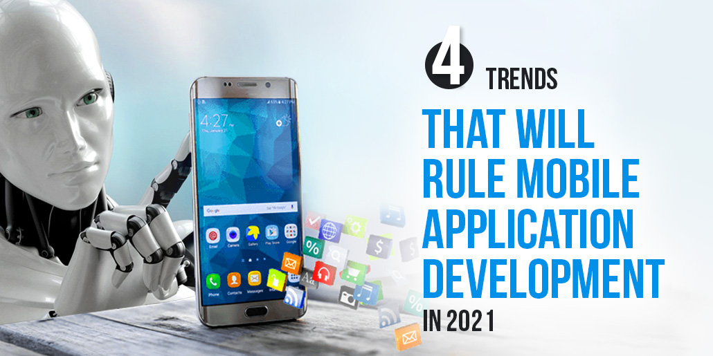 4 Trends that will rule Mobile Application Development in 2021
