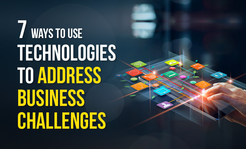 7 Ways to use Technologies to address Business Challenges