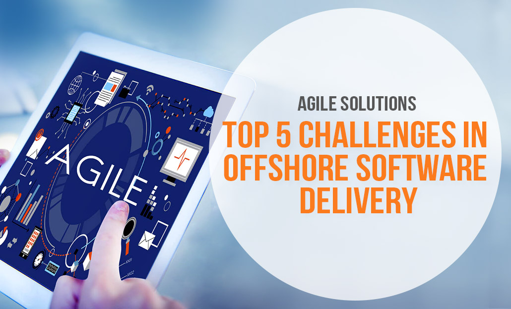 Agile Solutions- Top 5 Challenges in Offshore Software Delivery