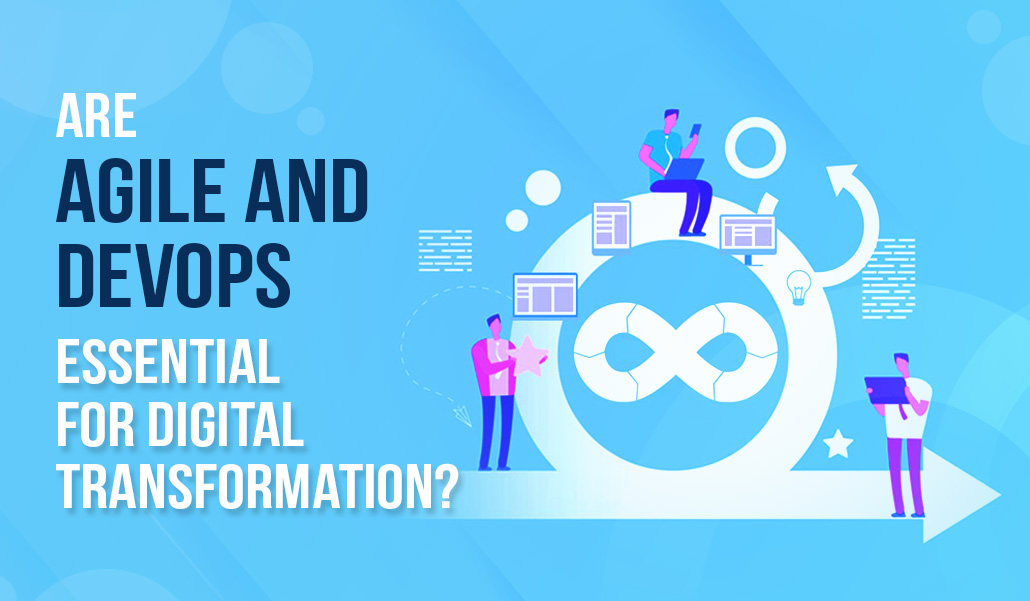 Are Agile and DevOps essential for Digital Transformation?