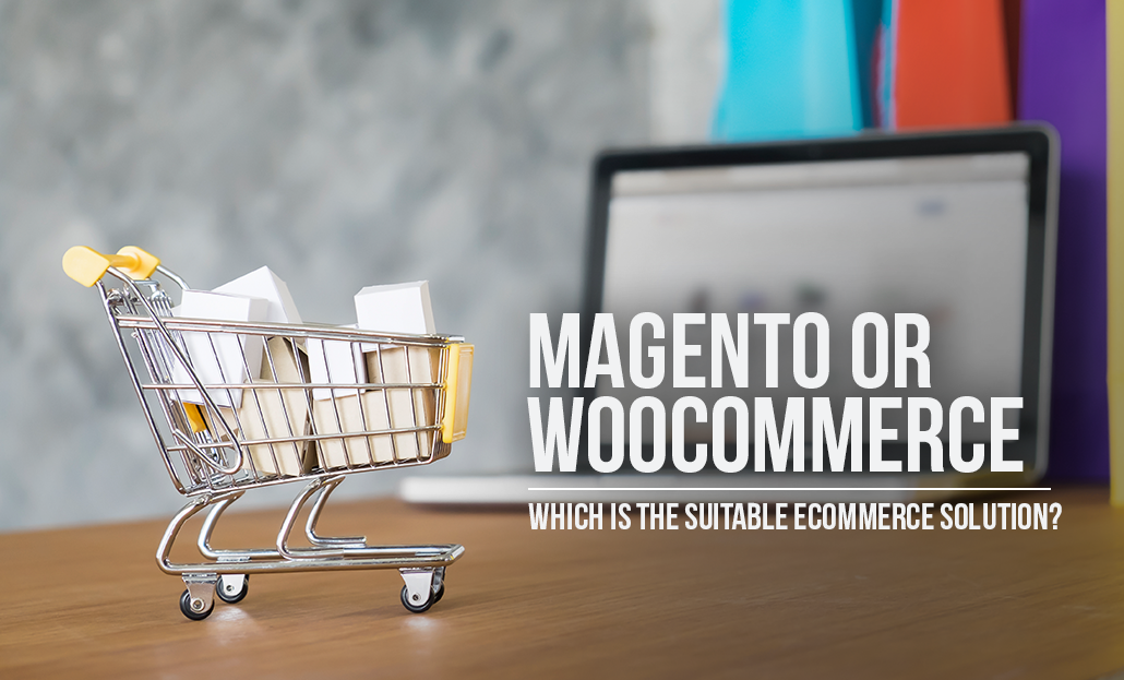 Magento or WooCommerce – Which is the Suitable eCommerce Solution?