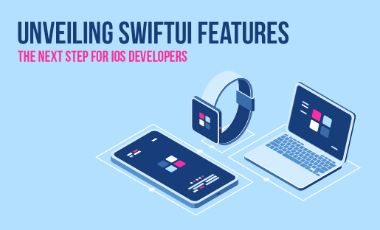 Unveiling SwiftUI Features – The Next Step for iOS Developers