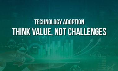 Technology Adoption: Think Value, Not Challenges
