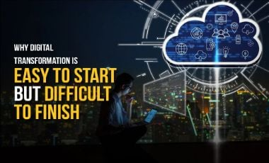 Why Digital Transformation Is Easy To Start But Difficult To Finish