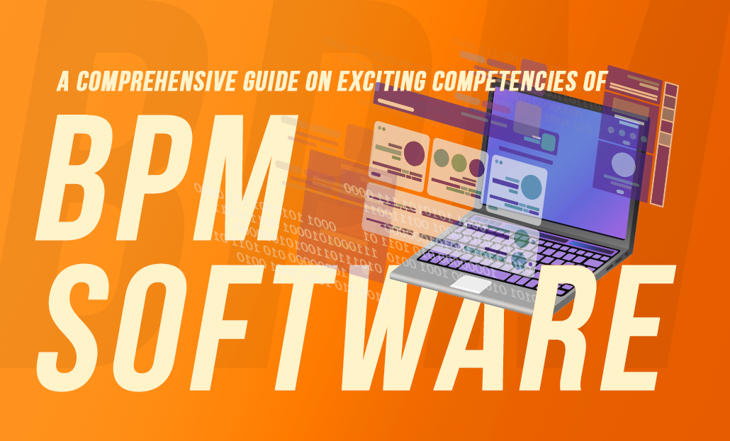 A Comprehensive Guide on Exciting Competencies of BPM Software
