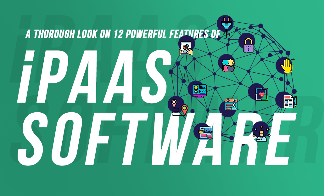 A Thorough Look on 12 Powerful Features of iPaaS Software
