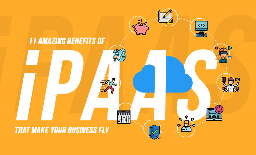 11 Amazing Benefits of iPaaS That Make Your Business Fly