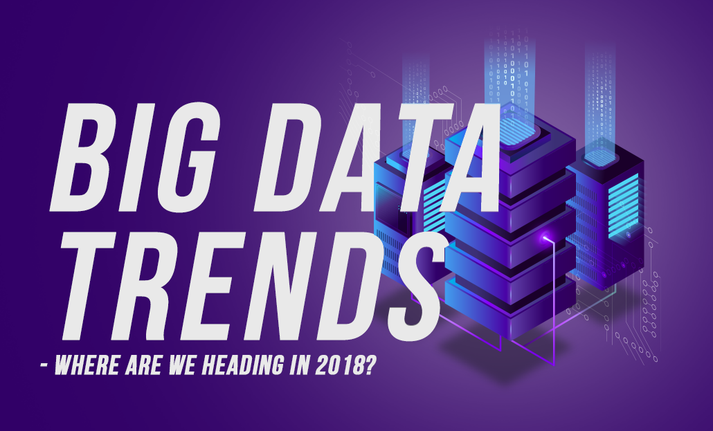 Big Data Trends - Where are we heading in 2018?