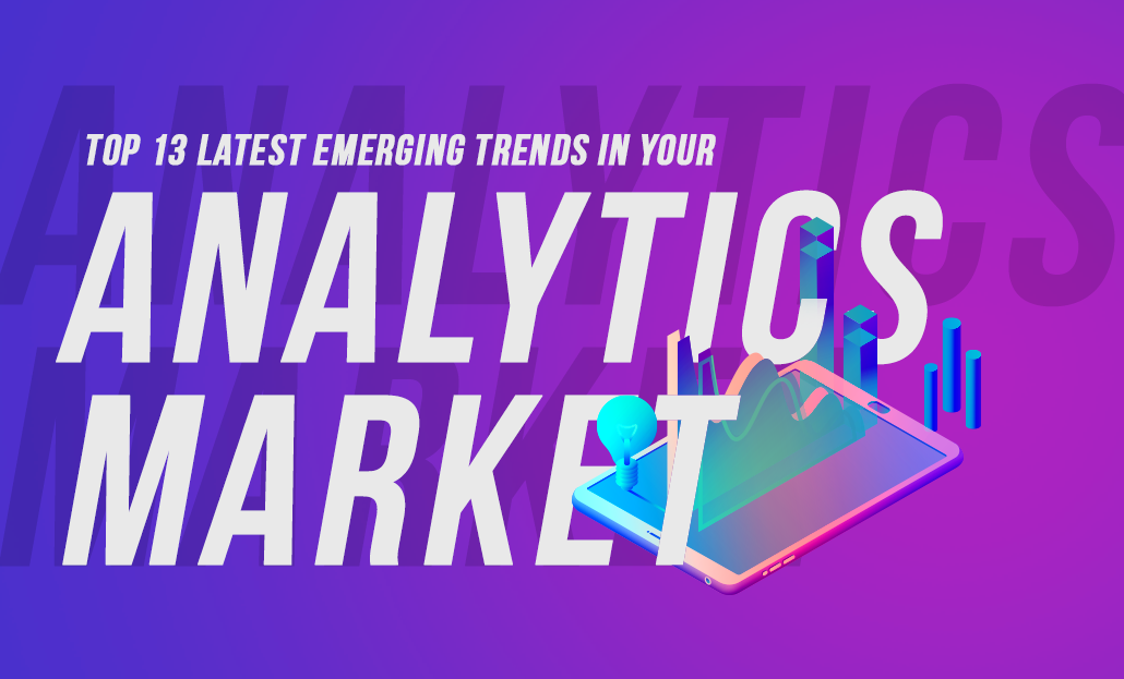 Top 13 Latest Emerging Trends in Your Analytics Market