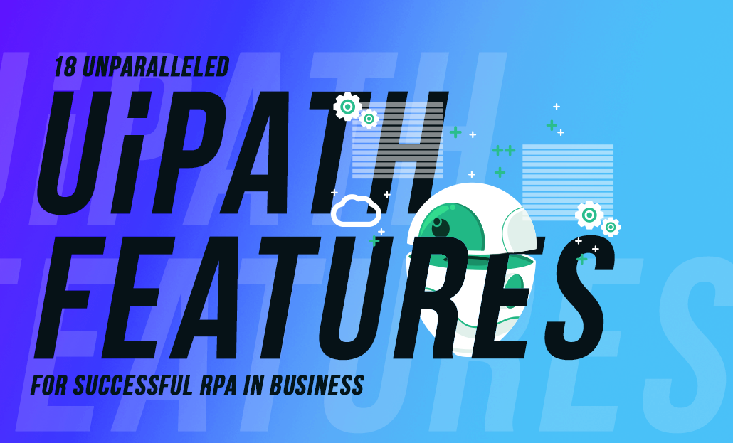 18 Unparalleled UiPath Features for Successful RPA in Business