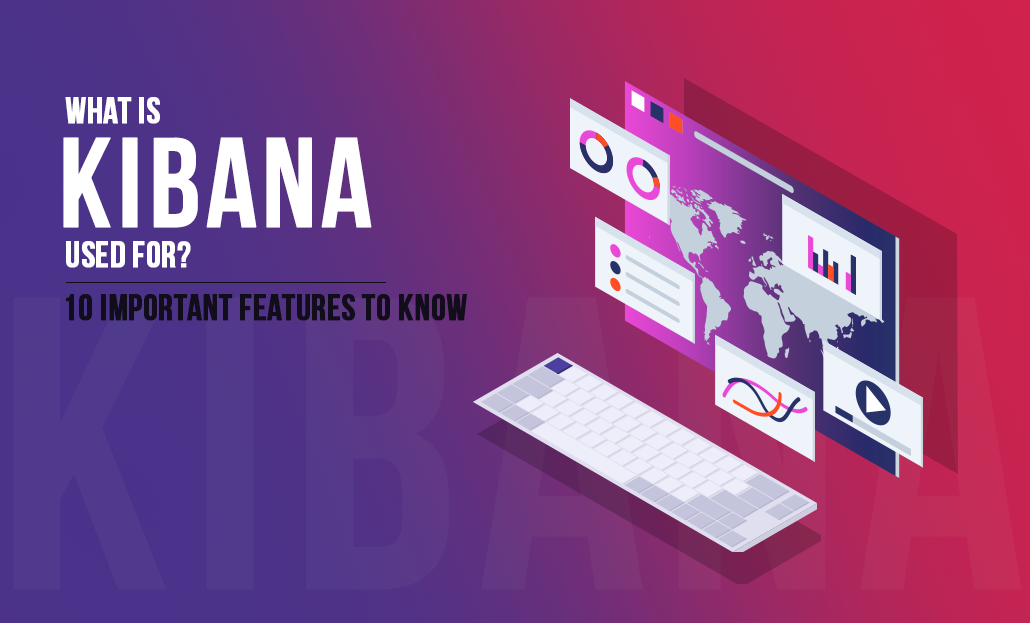 What is Kibana Used for? –10 Important Features to Know