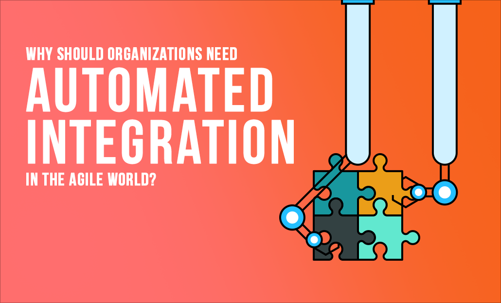 Why should organizations need automated integration in the agile world?