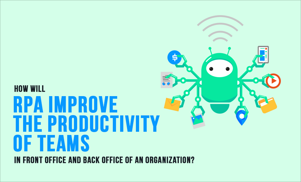 How will RPA improve the Productivity of Teams in Front Office and Back Office of an Organization?