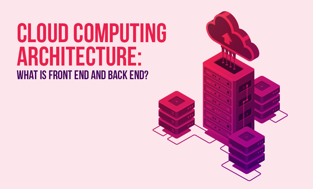 Cloud Computing Architecture: What is Front End and Back End?