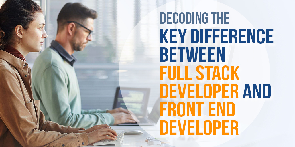 Decoding the Key Differences Between Full Stack Developer and Frond End Developer