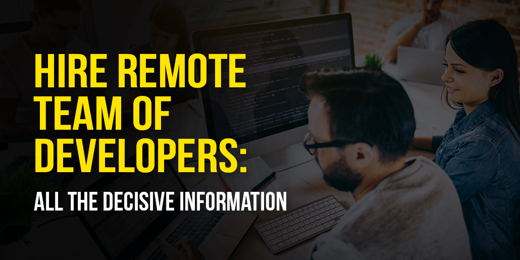 Hire Remote Team of Developers: All the Decisive information