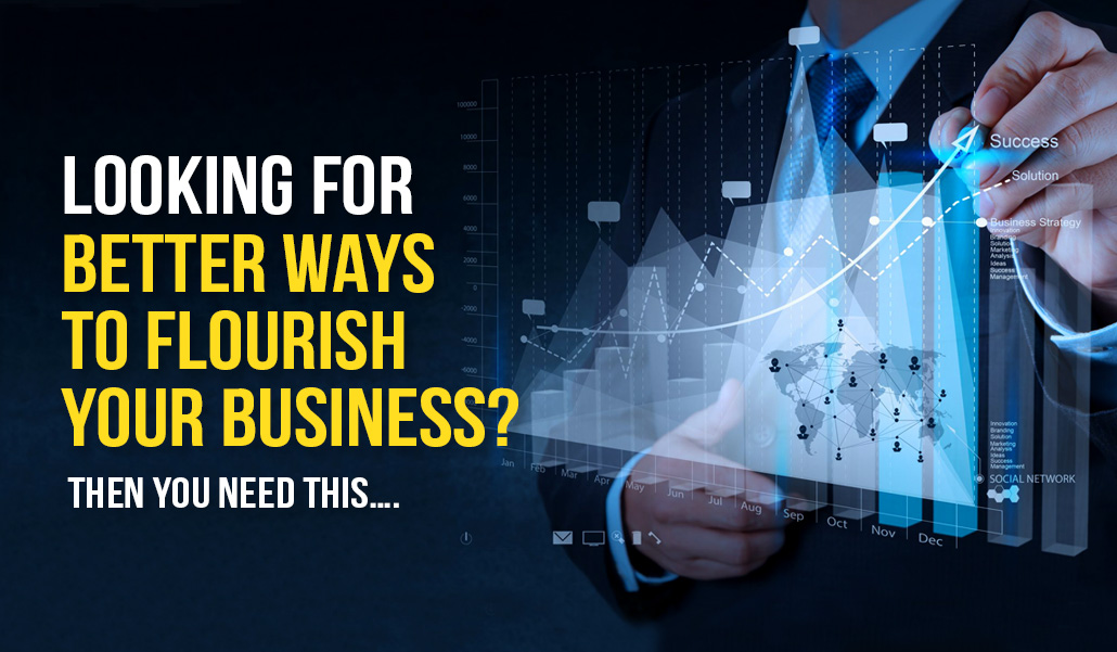 Looking for better ways to flourish your business? Then you need this