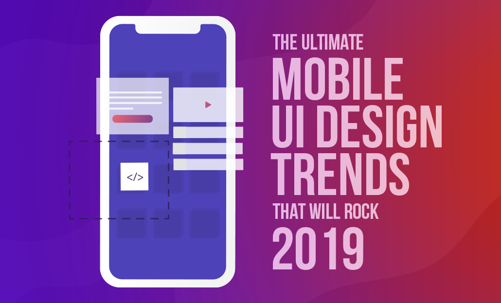The Ultimate Mobile UI Design Trends that will Rock 2019