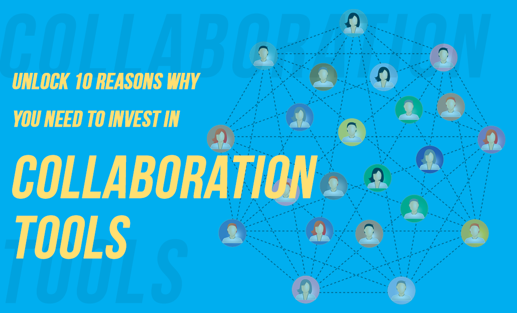 Unlock 10 Reasons Why You Need To Invest In Collaboration Tools
