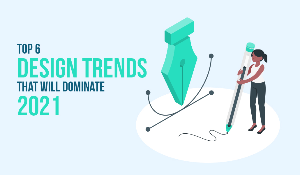 Top 6 Design Trends that will Dominate 2021