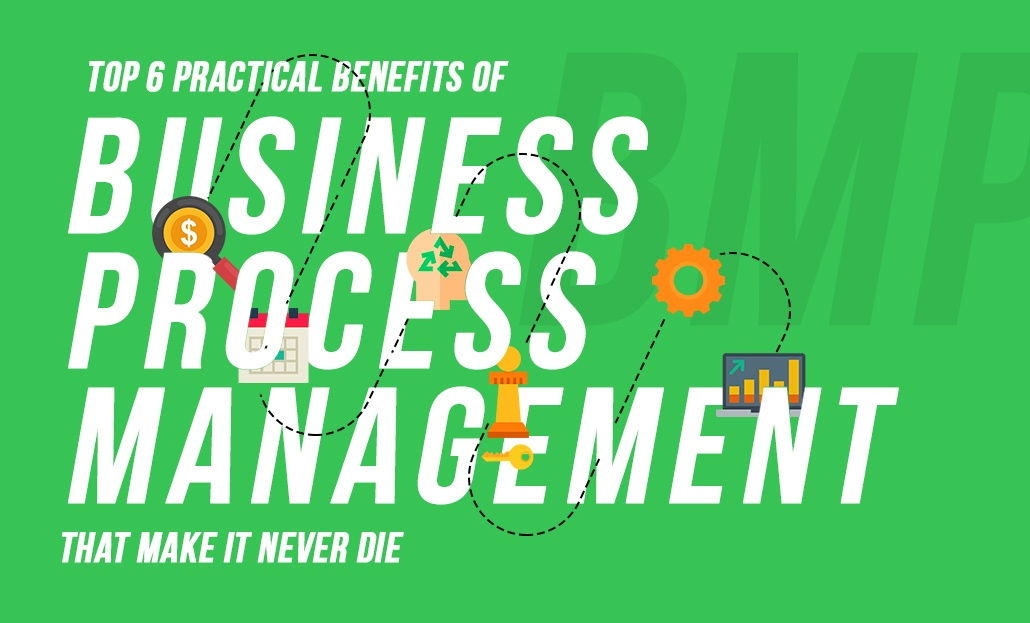 Top 6 Practical Benefits Of BPM That Make It Never Die