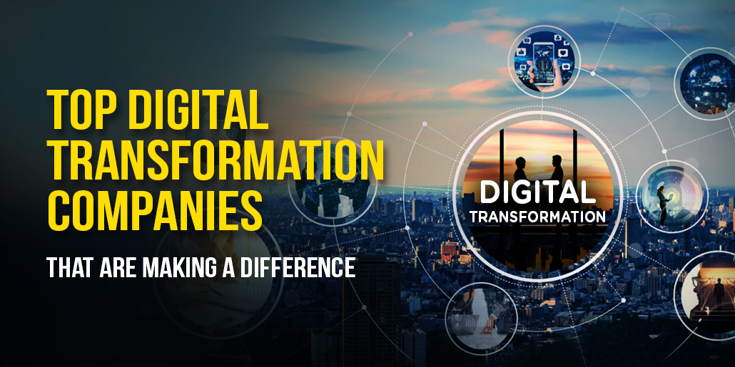 Top Digital Transformation Companies That Are Making A Difference