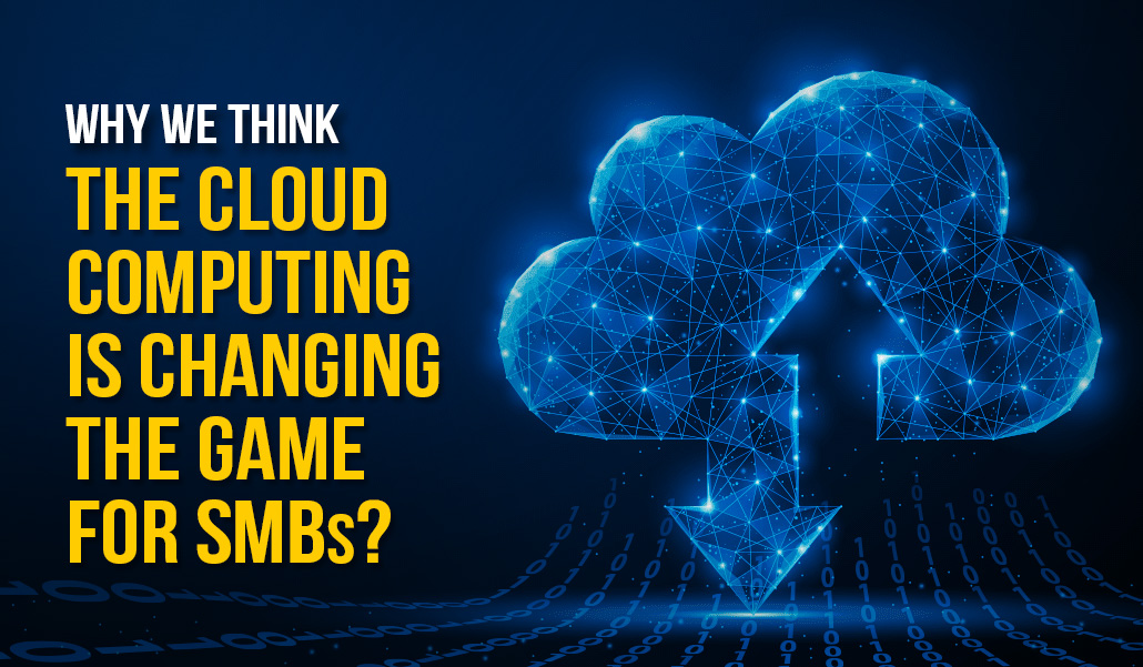Why we think the Cloud Computing is changing the game for SMB's?