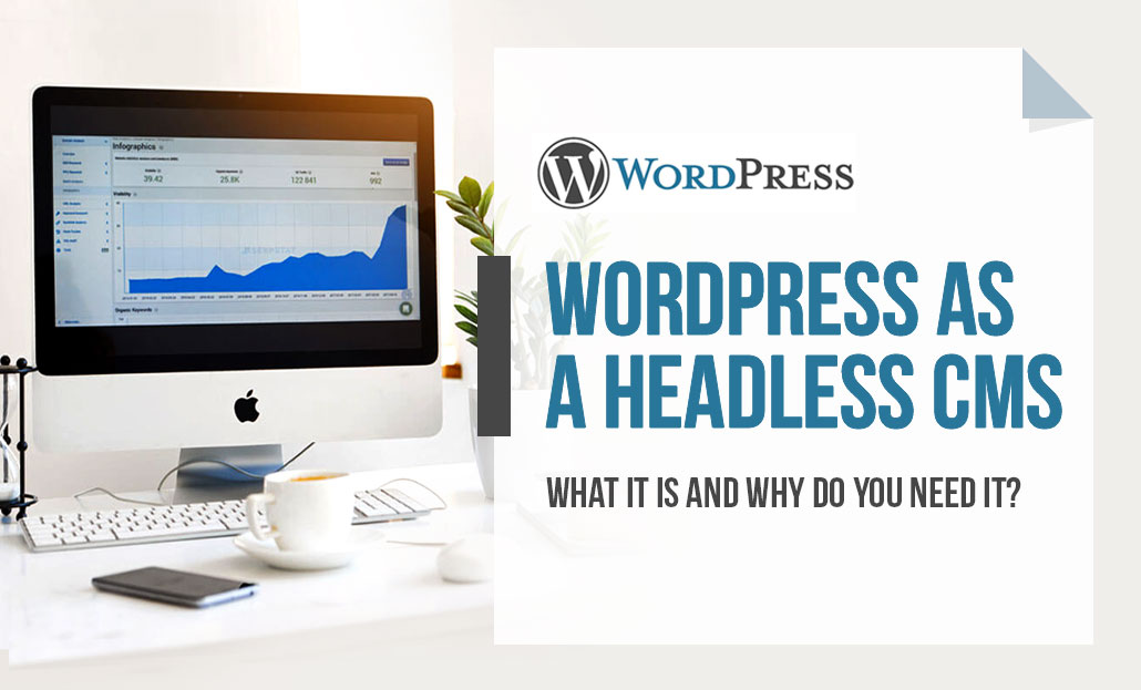 WordPress as a Headless CMS – What it is and why do you need it?